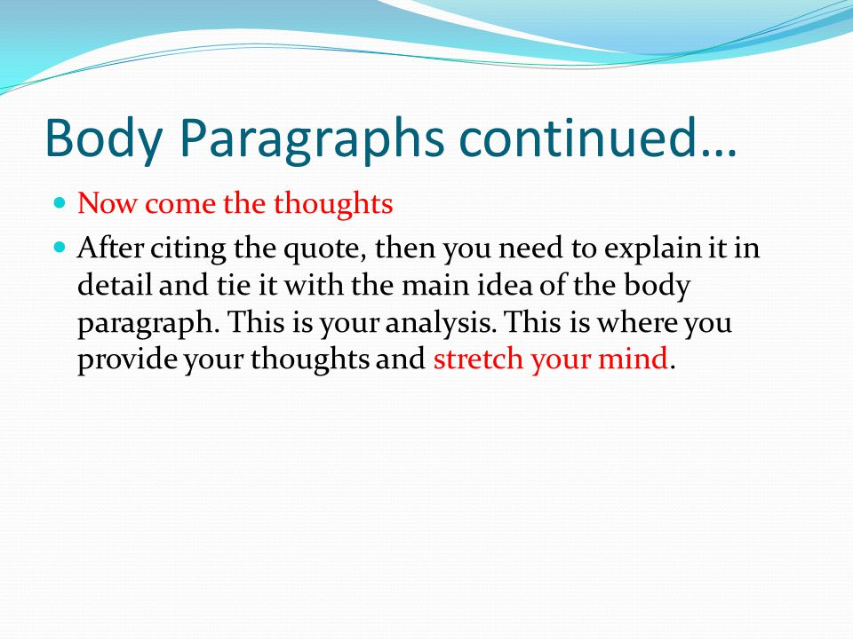 Body Paragraphs continued… Now come the thoughts After citing the quote, then you need to explain it in detail and tie it with the main idea of the body paragraph.