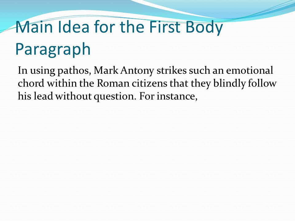 Main Idea for the First Body Paragraph In using pathos, Mark Antony strikes such an emotional chord within the Roman citizens that they blindly follow his lead without question.