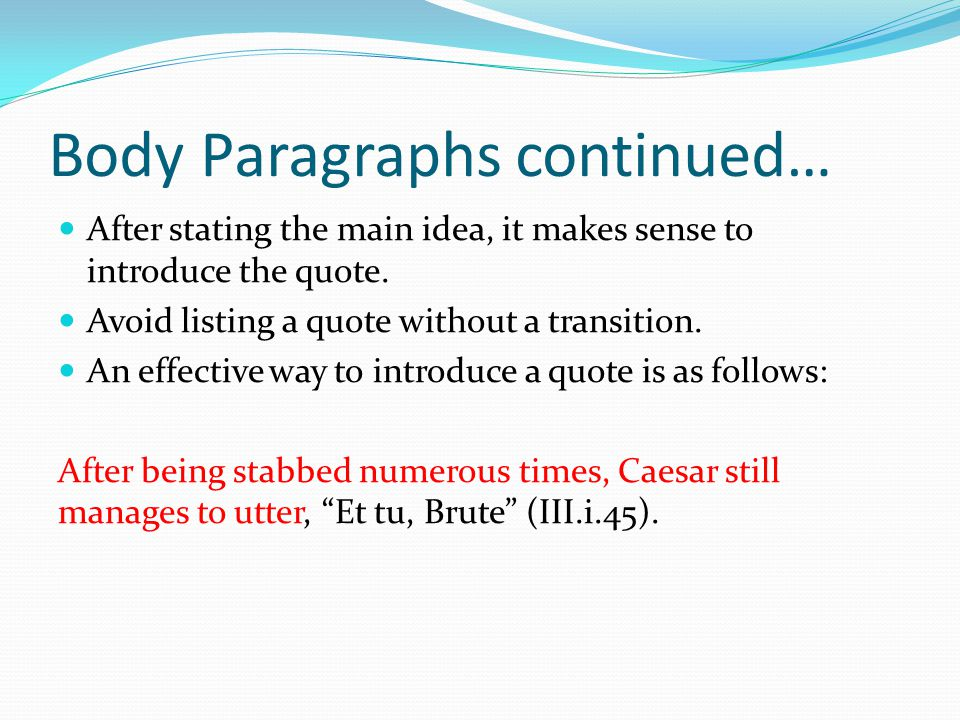 Body Paragraphs continued… After stating the main idea, it makes sense to introduce the quote. Avoid listing a quote without a transition. An effectiv