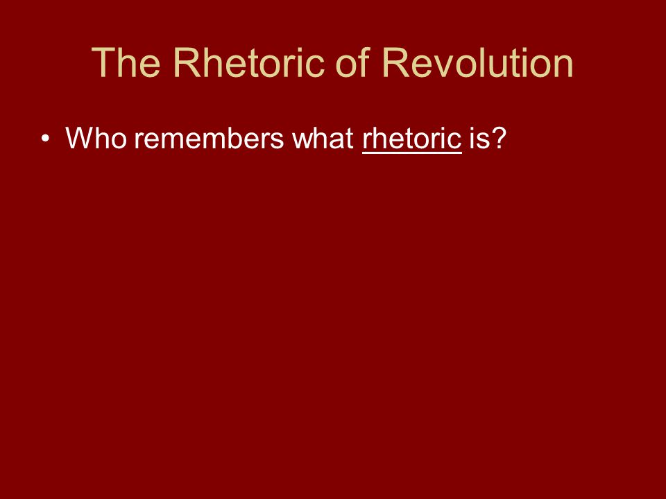The Rhetoric of Revolution Who remembers what rhetoric is?