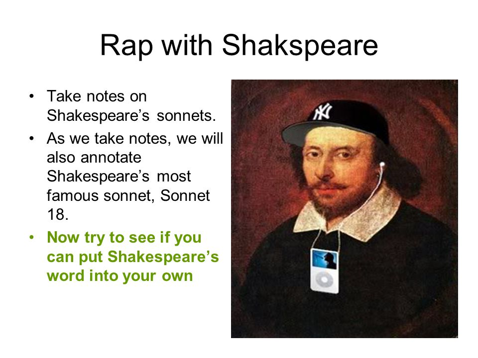 Rap with Shakspeare Take notes on Shakespeare's sonnets.