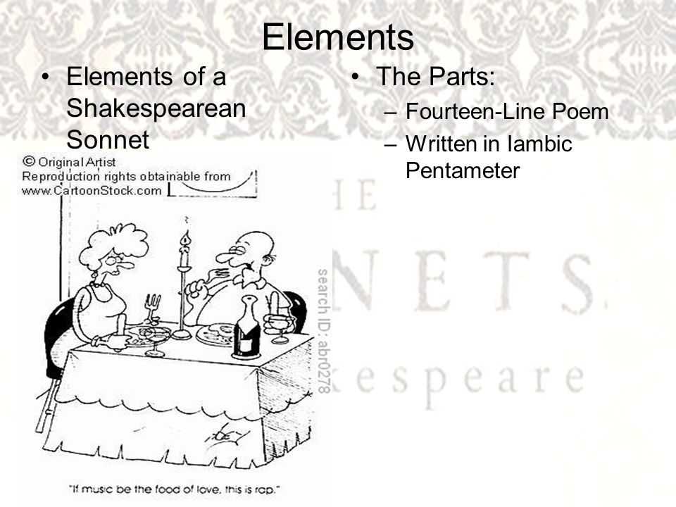 Elements Elements of a Shakespearean Sonnet The Parts: –Fourteen-Line Poem –Written in Iambic Pentameter