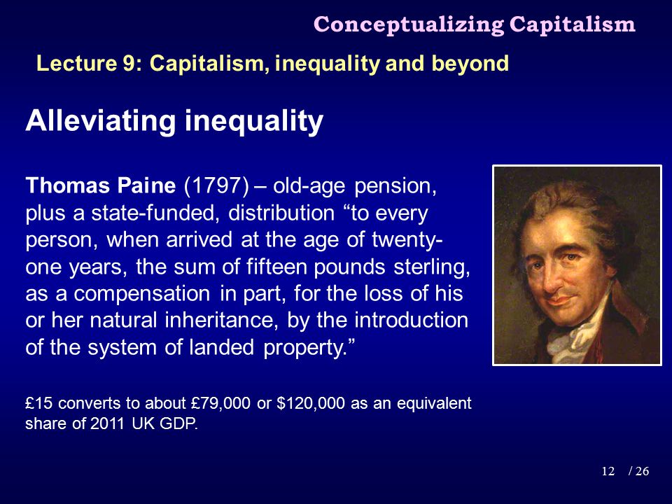 Alleviating inequality Thomas Paine (1797) – old-age pension, plus a state-funded, distribution to every person, when arrived at the age of twenty- one years, the sum of fifteen pounds sterling, as a compensation in part, for the loss of his or her natural inheritance, by the introduction of the system of landed property. £15 converts to about £79,000 or $120,000 as an equivalent share of 2011 UK GDP.