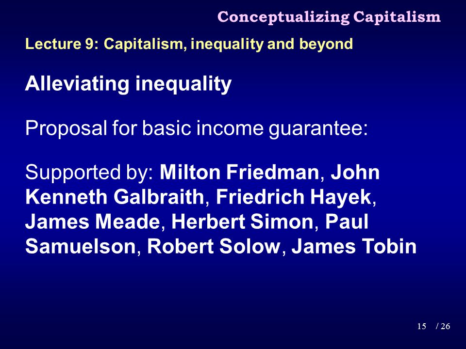 Alleviating inequality Proposal for basic income guarantee: Supported by: Milton Friedman, John Kenneth Galbraith, Friedrich Hayek, James Meade, Herbert Simon, Paul Samuelson, Robert Solow, James Tobin Conceptualizing Capitalism 15/ 26 Lecture 9: Capitalism, inequality and beyond