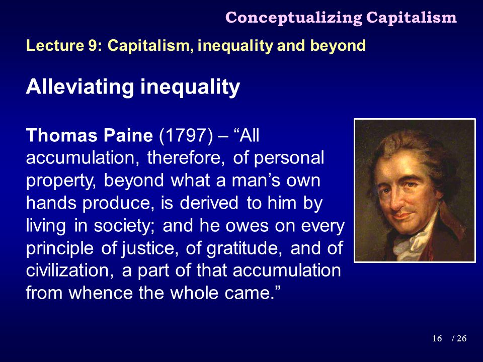 Alleviating inequality Thomas Paine (1797) – All accumulation, therefore, of personal property, beyond what a man's own hands produce, is derived to him by living in society; and he owes on every principle of justice, of gratitude, and of civilization, a part of that accumulation from whence the whole came. Conceptualizing Capitalism 16/ 26 Lecture 9: Capitalism, inequality and beyond