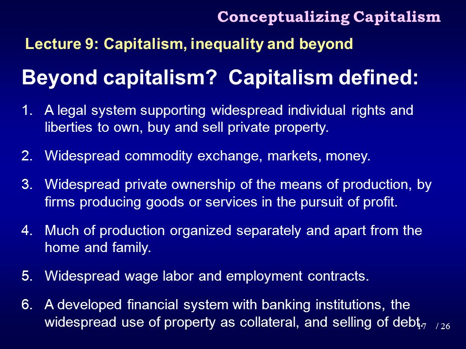 Beyond capitalism? Capitalism defined: 1.A legal system supporting widespread individual rights and liberties to own, buy and sell private property. 2