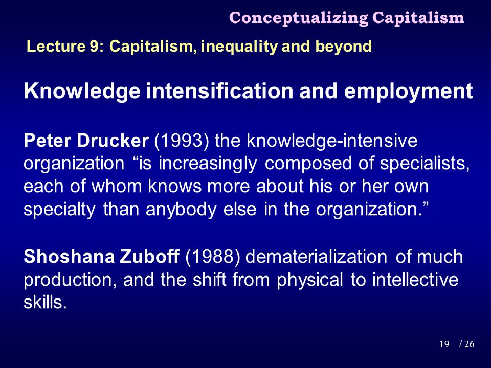 Knowledge intensification and employment Peter Drucker (1993) the knowledge-intensive organization is increasingly composed of specialists, each of whom knows more about his or her own specialty than anybody else in the organization. Shoshana Zuboff (1988) dematerialization of much production, and the shift from physical to intellective skills.