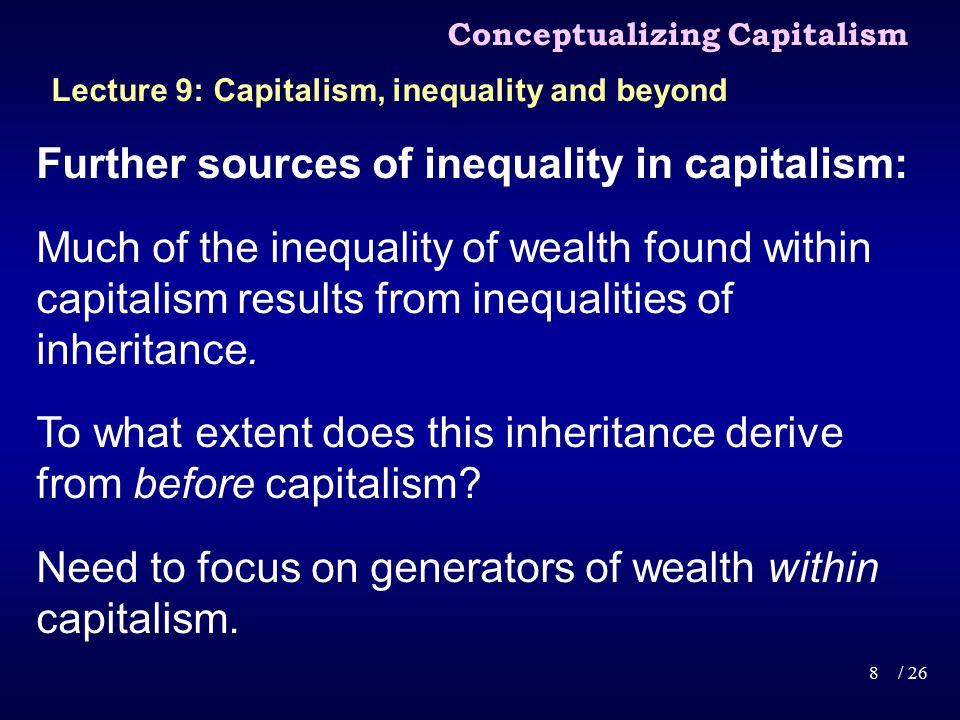 Further sources of inequality in capitalism: Much of the inequality of wealth found within capitalism results from inequalities of inheritance.