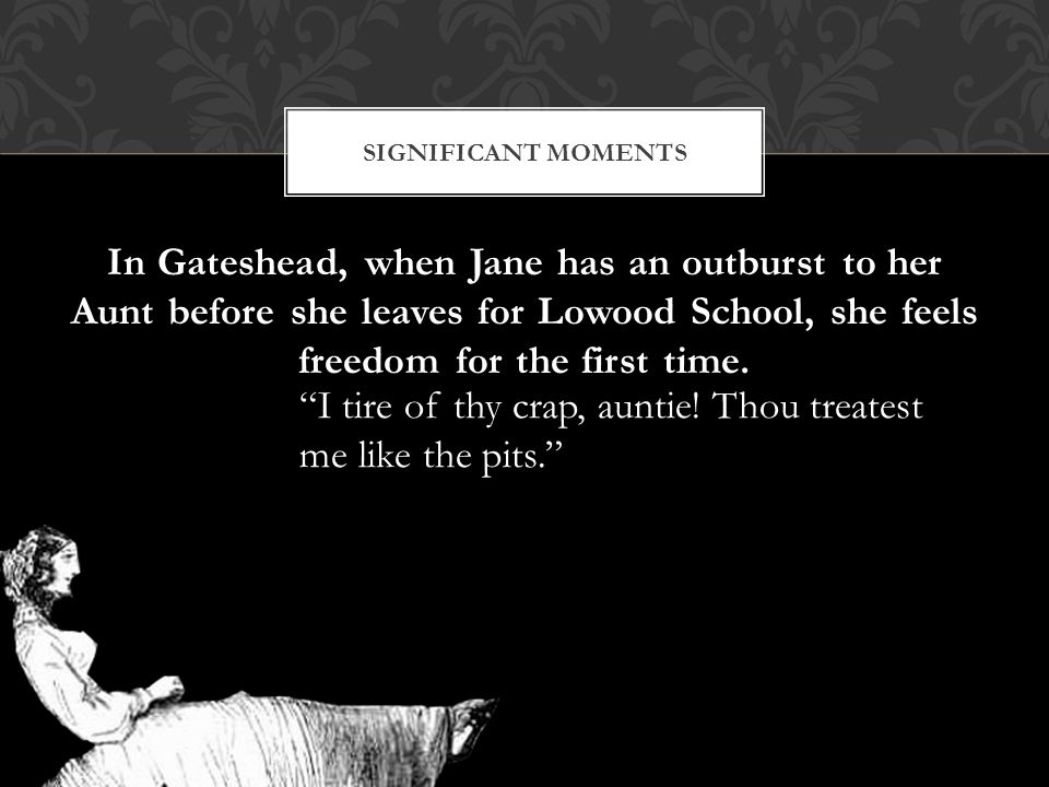 In Gateshead, when Jane has an outburst to her Aunt before she leaves for Lowood School, she feels freedom for the first time.