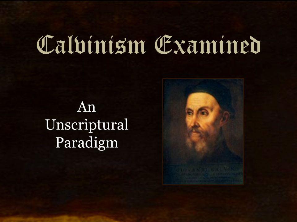Calvinism Examined An Unscriptural Paradigm
