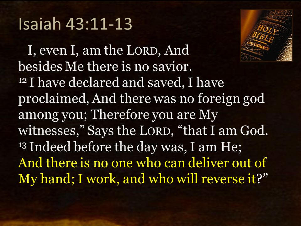Isaiah 43:11-13 I, even I, am the L ORD, And besides Me there is no savior. 12 I have declared and saved, I have proclaimed, And there was no foreign