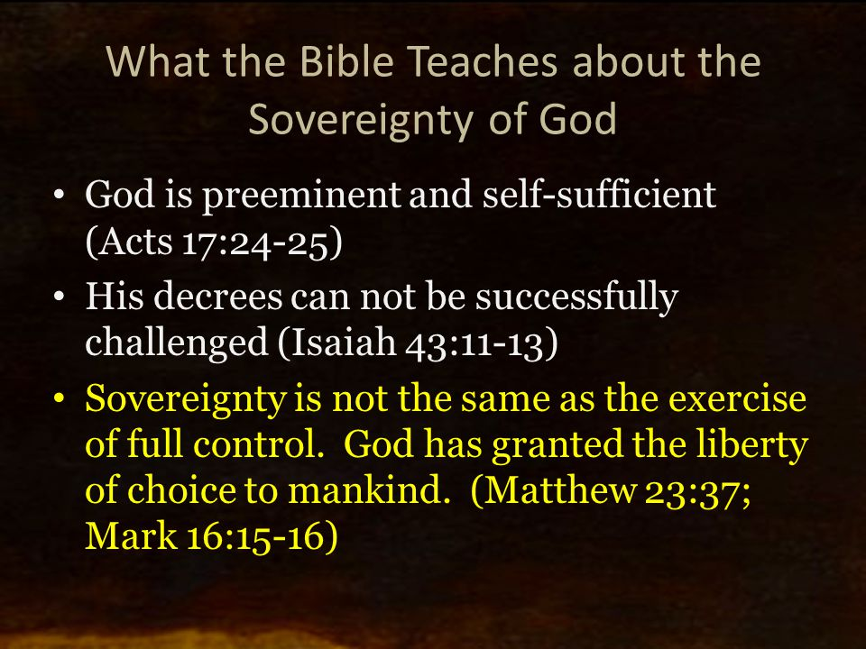 What the Bible Teaches about the Sovereignty of God God is preeminent and self-sufficient (Acts 17:24-25) His decrees can not be successfully challenged (Isaiah 43:11-13) Sovereignty is not the same as the exercise of full control.