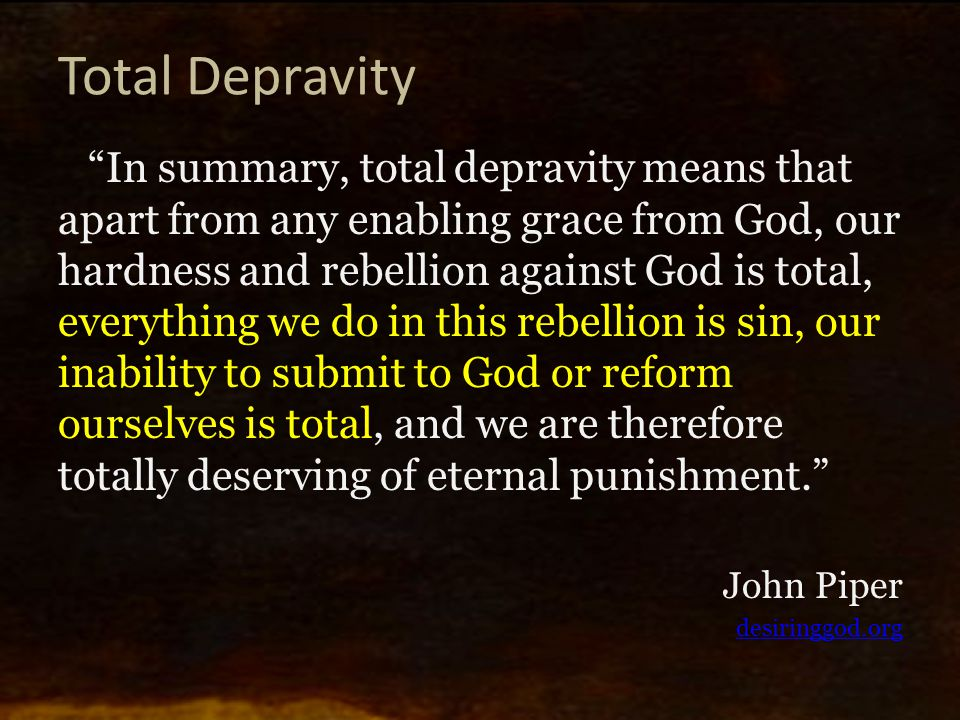 Total Depravity In summary, total depravity means that apart from any enabling grace from God, our hardness and rebellion against God is total, everything we do in this rebellion is sin, our inability to submit to God or reform ourselves is total, and we are therefore totally deserving of eternal punishment. John Piper desiringgod.org