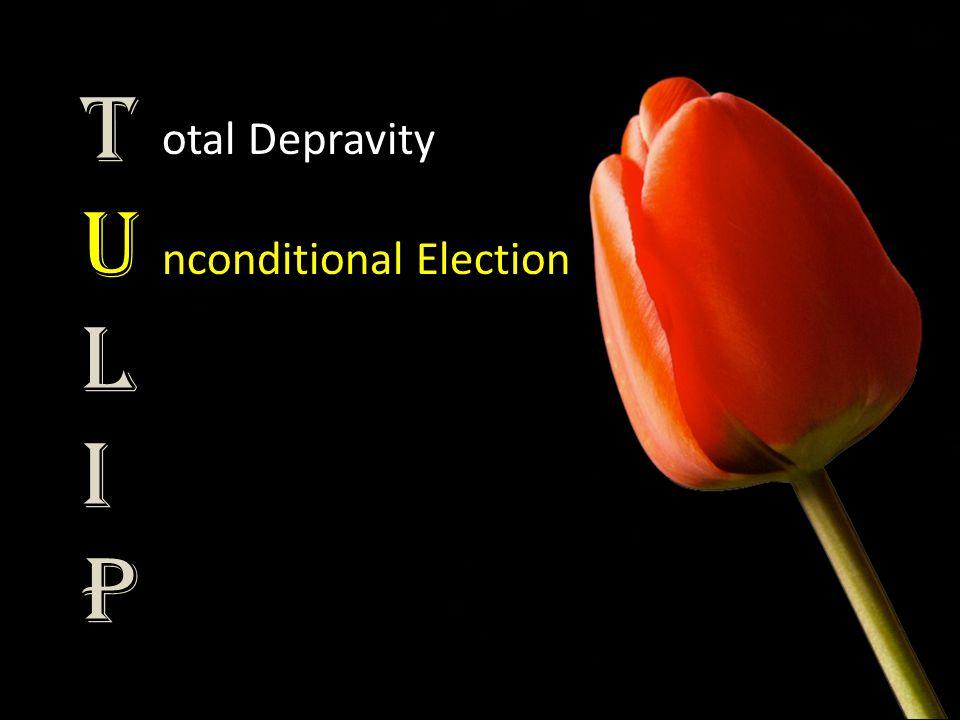 TULIPTULIP otal Depravity nconditional Election