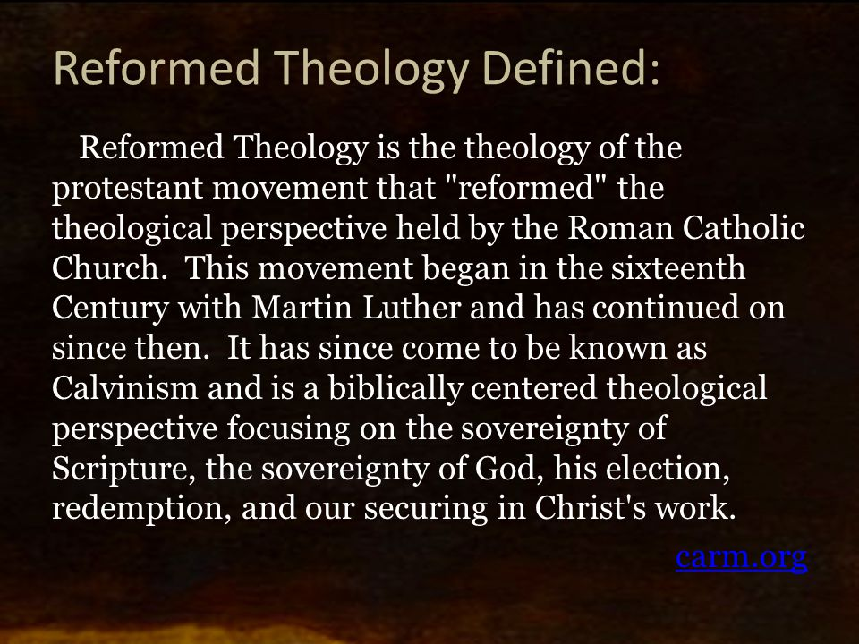 Reformed Theology Defined: Reformed Theology is the theology of the protestant movement that reformed the theological perspective held by the Roman Catholic Church.