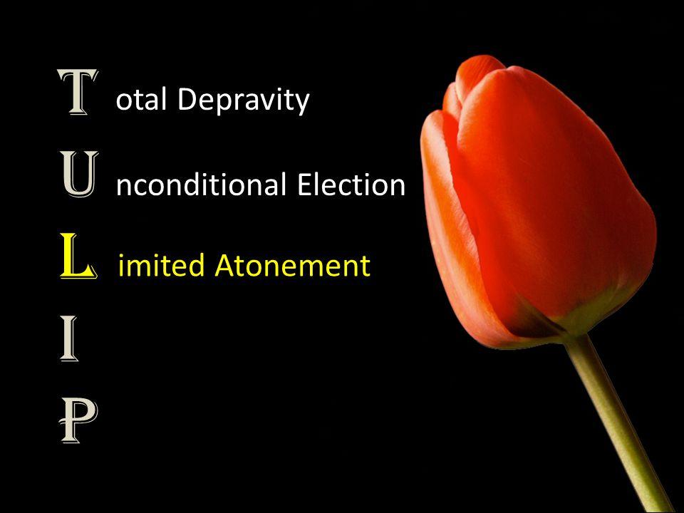 TULIPTULIP otal Depravity nconditional Election imited Atonement
