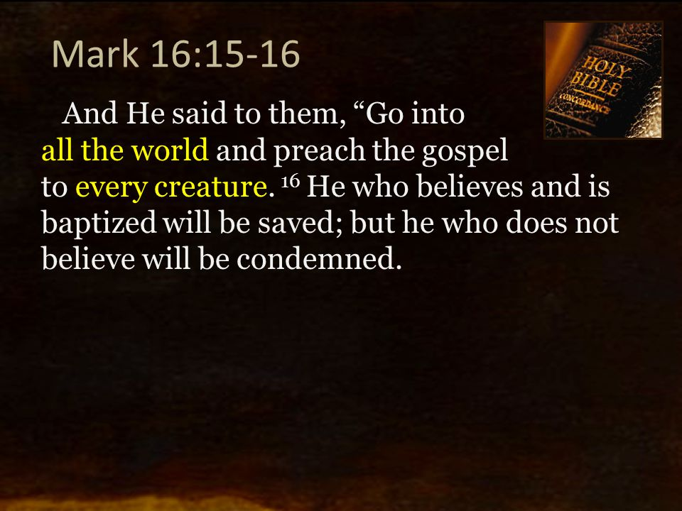 """Mark 16:15-16 And He said to them, """"Go into all the world and preach the gospel to every creature. 16 He who believes and is baptized will be saved; b"""