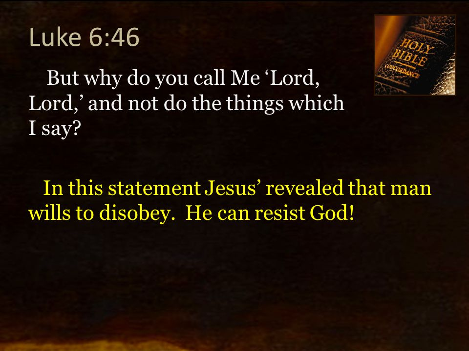 Luke 6:46 But why do you call Me 'Lord, Lord,' and not do the things which I say? In this statement Jesus' revealed that man wills to disobey. He can