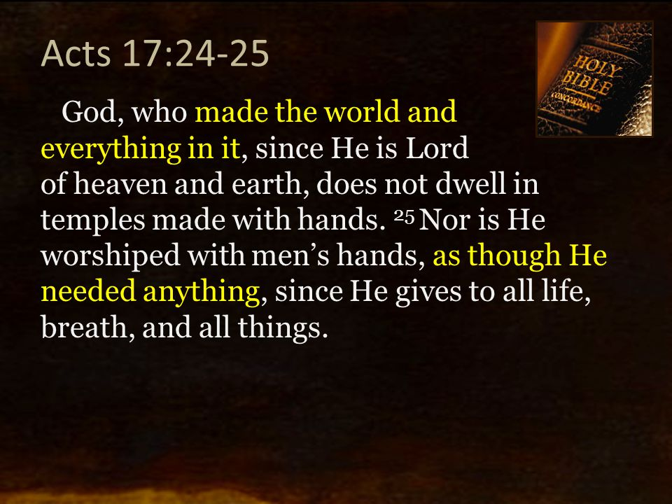 Acts 17:24-25 God, who made the world and everything in it, since He is Lord of heaven and earth, does not dwell in temples made with hands. 25 Nor is