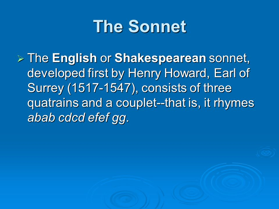 The Sonnet  The English or Shakespearean sonnet, developed first by Henry Howard, Earl of Surrey (1517-1547), consists of three quatrains and a couplet--that is, it rhymes abab cdcd efef gg.
