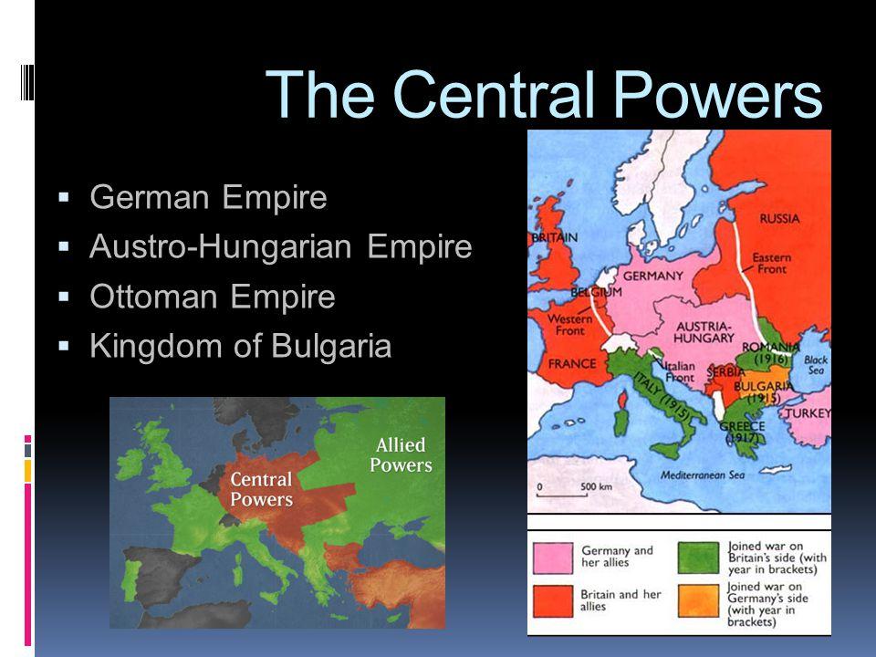The Central Powers  German Empire  Austro-Hungarian Empire  Ottoman Empire  Kingdom of Bulgaria