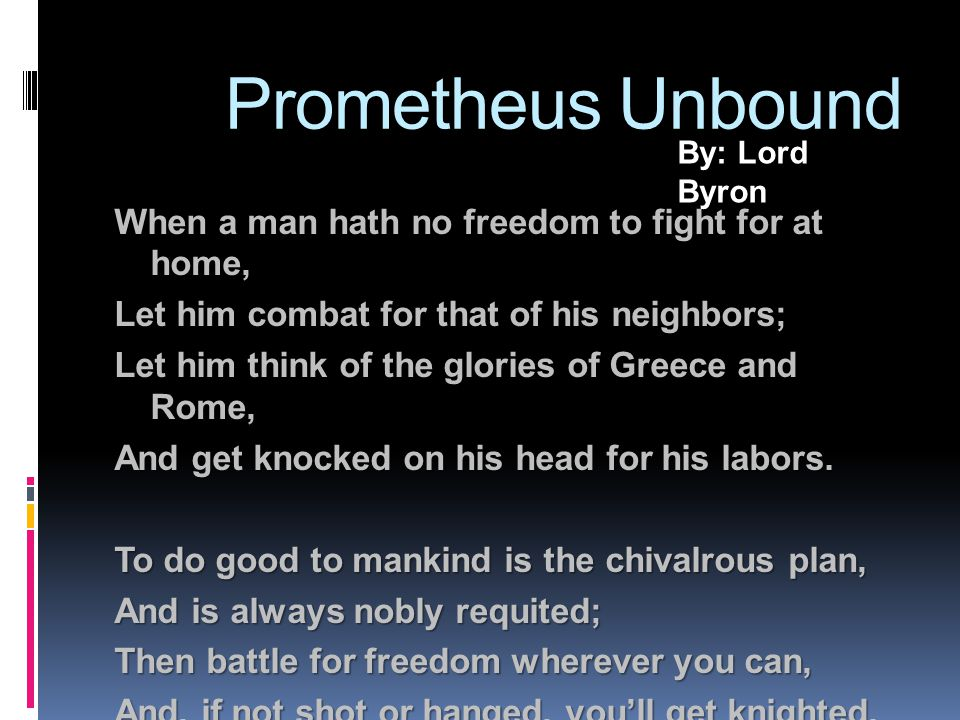 Prometheus Unbound When a man hath no freedom to fight for at home, Let him combat for that of his neighbors; Let him think of the glories of Greece and Rome, And get knocked on his head for his labors.