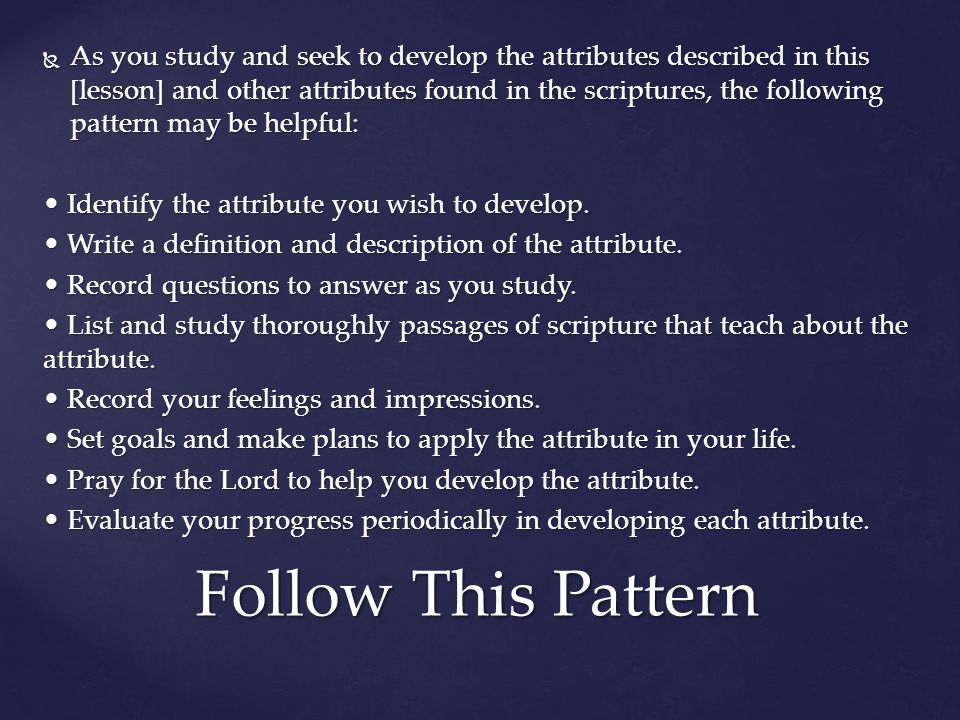  As you study and seek to develop the attributes described in this [lesson] and other attributes found in the scriptures, the following pattern may b