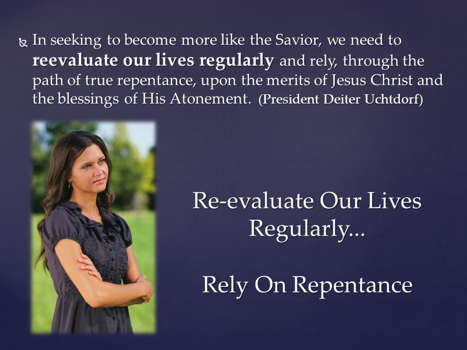  In seeking to become more like the Savior, we need to reevaluate our lives regularly and rely, through the path of true repentance, upon the merits of Jesus Christ and the blessings of His Atonement.