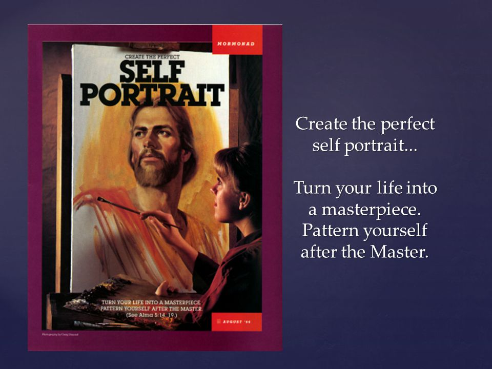 Create the perfect self portrait... Turn your life into a masterpiece. Pattern yourself after the Master.