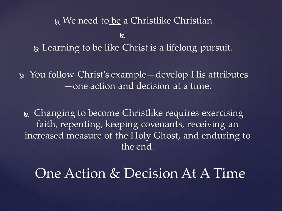 We need to be a Christlike Christian   Learning to be like Christ is a lifelong pursuit.  You follow Christ's example—develop His attributes —one