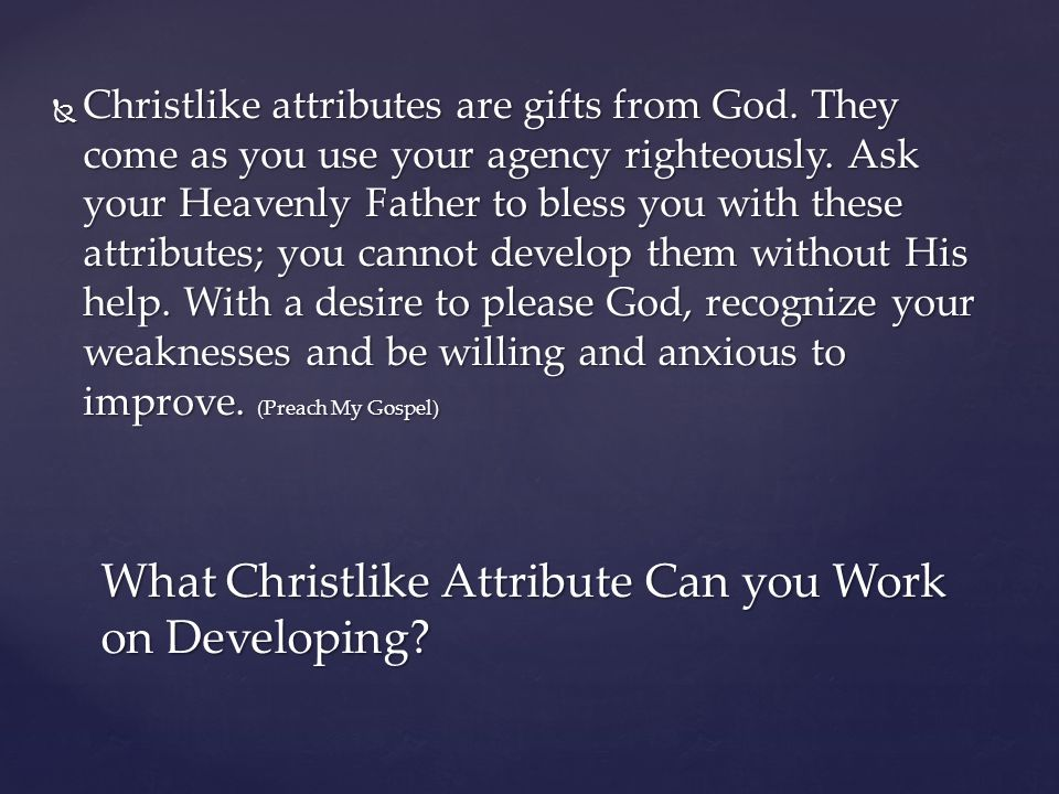  Christlike attributes are gifts from God. They come as you use your agency righteously. Ask your Heavenly Father to bless you with these attributes;