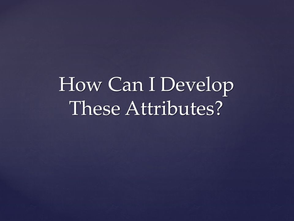 How Can I Develop These Attributes?
