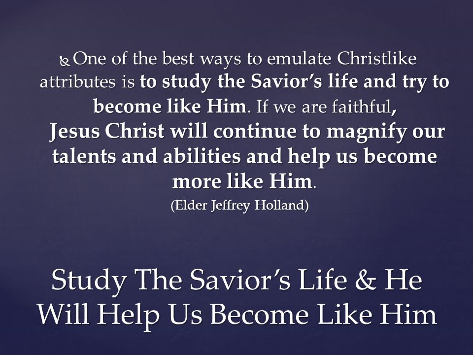  One of the best ways to emulate Christlike attributes is to study the Savior's life and try to become like Him.
