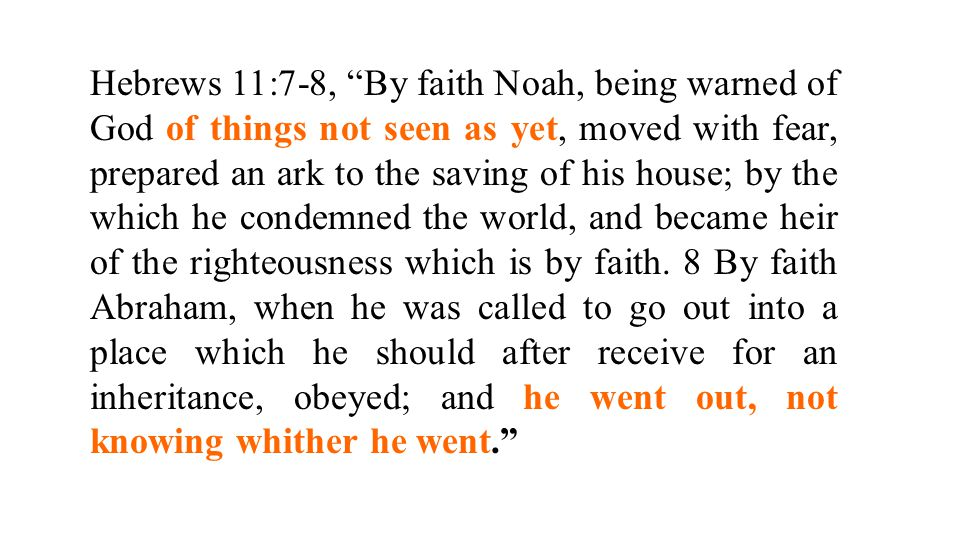 Hebrews 11:7-8, By faith Noah, being warned of God of things not seen as yet, moved with fear, prepared an ark to the saving of his house; by the which he condemned the world, and became heir of the righteousness which is by faith.