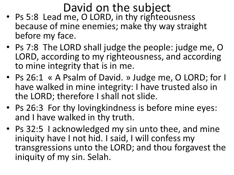 David on the subject Ps 5:8 Lead me, O LORD, in thy righteousness because of mine enemies; make thy way straight before my face.