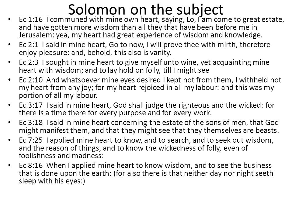 Solomon on the subject Ec 1:16 I communed with mine own heart, saying, Lo, I am come to great estate, and have gotten more wisdom than all they that have been before me in Jerusalem: yea, my heart had great experience of wisdom and knowledge.