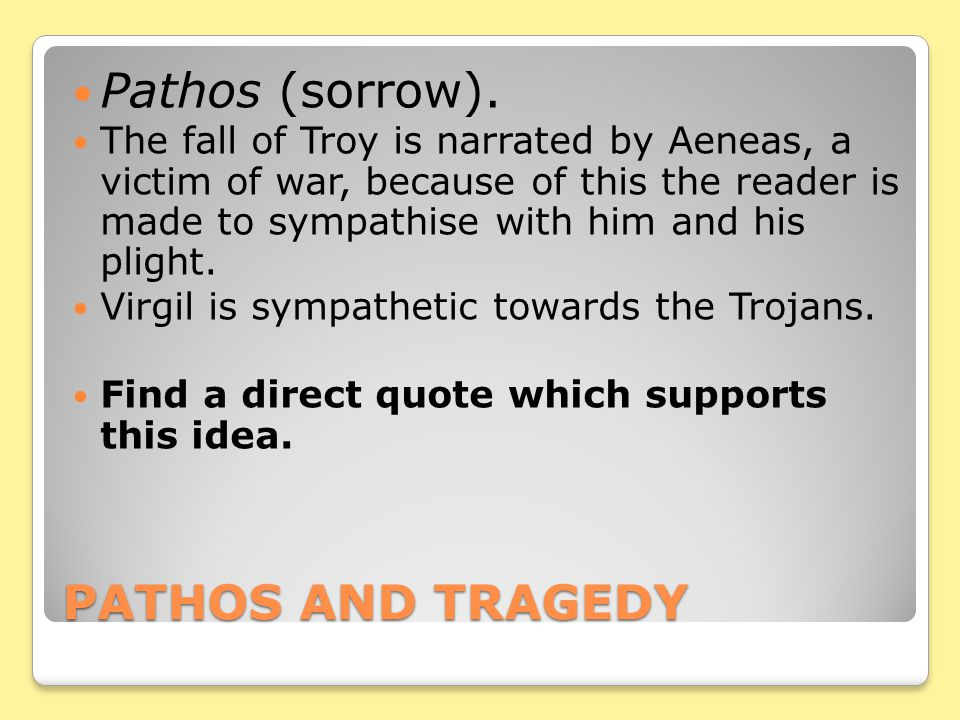 PATHOS AND TRAGEDY Pathos (sorrow). The fall of Troy is narrated by Aeneas, a victim of war, because of this the reader is made to sympathise with him
