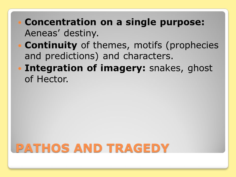PATHOS AND TRAGEDY Concentration on a single purpose: Aeneas' destiny. Continuity of themes, motifs (prophecies and predictions) and characters. Integ