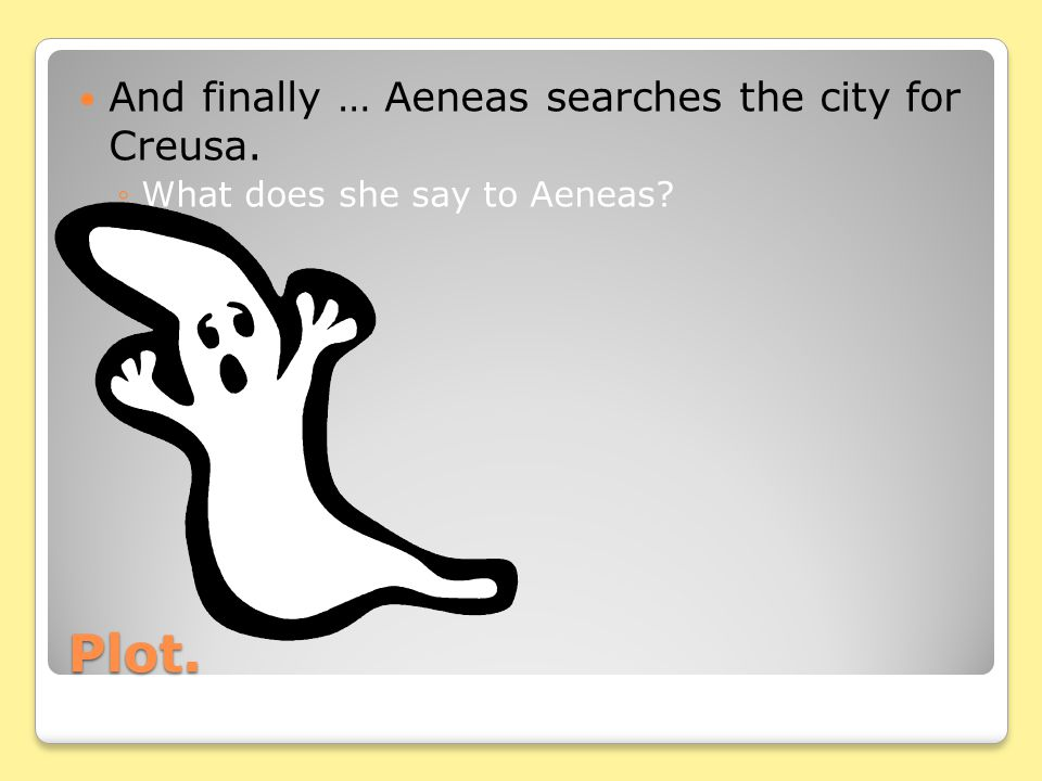 Plot. And finally … Aeneas searches the city for Creusa. ◦What does she say to Aeneas?