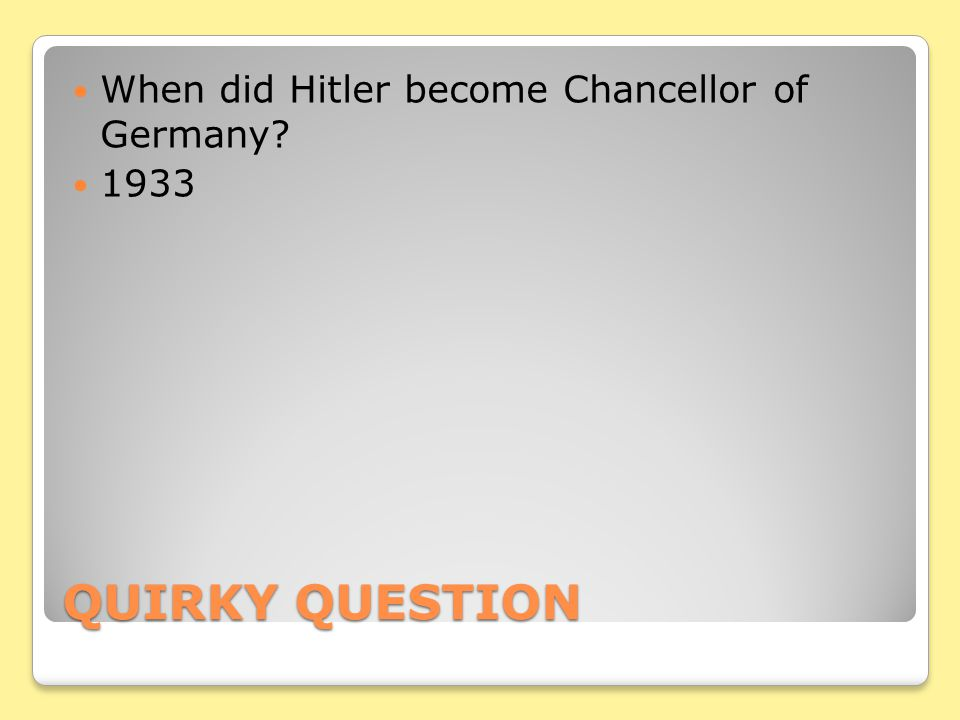 QUIRKY QUESTION When did Hitler become Chancellor of Germany? 1933