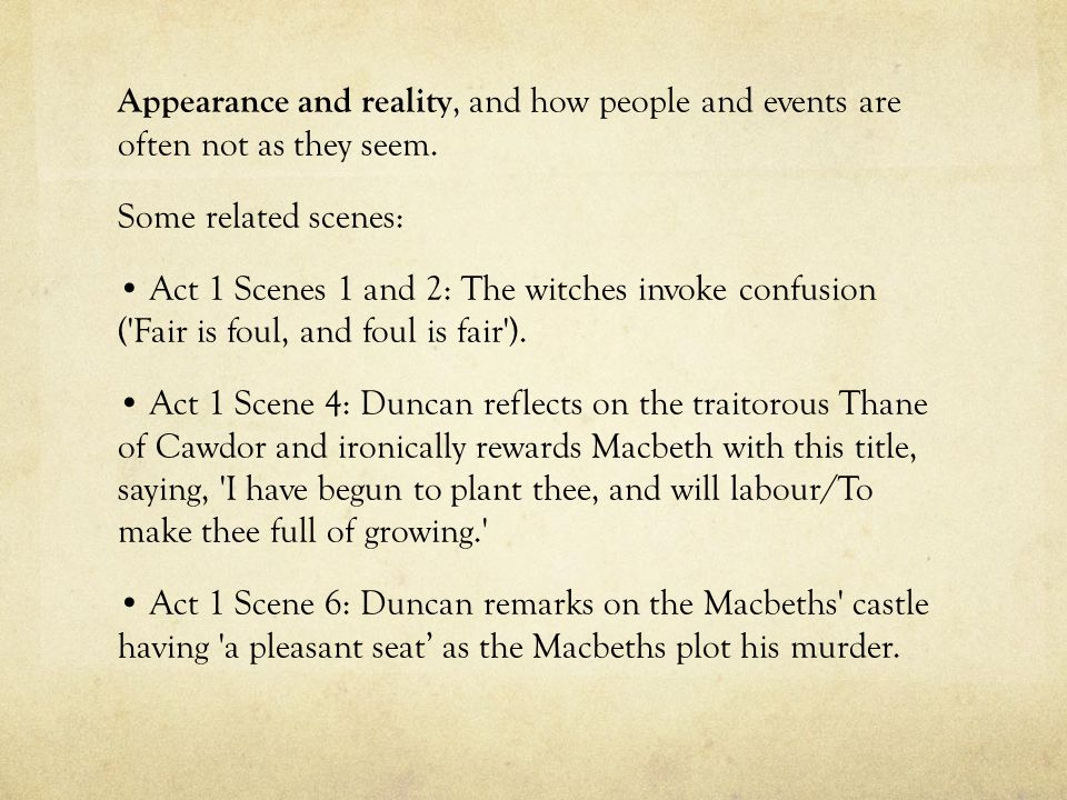 Appearance and reality, and how people and events are often not as they seem. Some related scenes: Act 1 Scenes 1 and 2: The witches invoke confusion