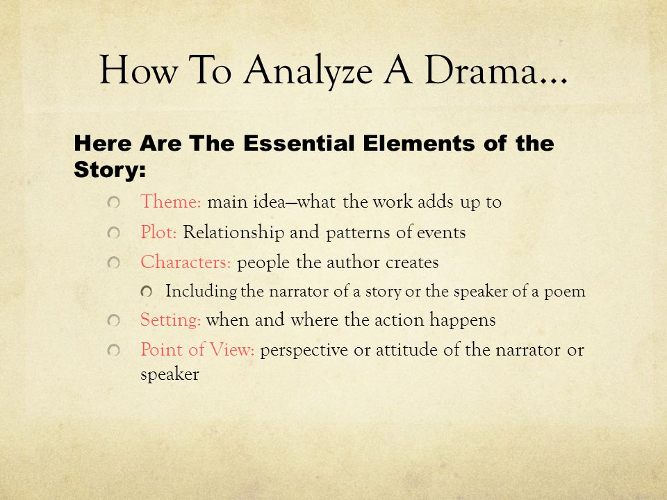 How To Analyze A Drama… Here Are The Essential Elements of the Story: Theme: main idea—what the work adds up to Plot: Relationship and patterns of events Characters: people the author creates Including the narrator of a story or the speaker of a poem Setting: when and where the action happens Point of View: perspective or attitude of the narrator or speaker