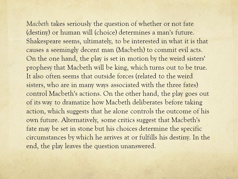 Macbeth takes seriously the question of whether or not fate (destiny) or human will (choice) determines a man's future. Shakespeare seems, ultimately,