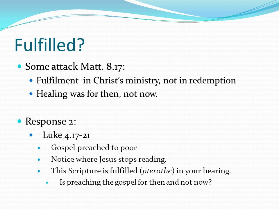 Fulfilled? Some attack Matt. 8.17: Fulfilment in Christ's ministry, not in redemption Healing was for then, not now. Response 2: Luke 4.17-21 Gospel p