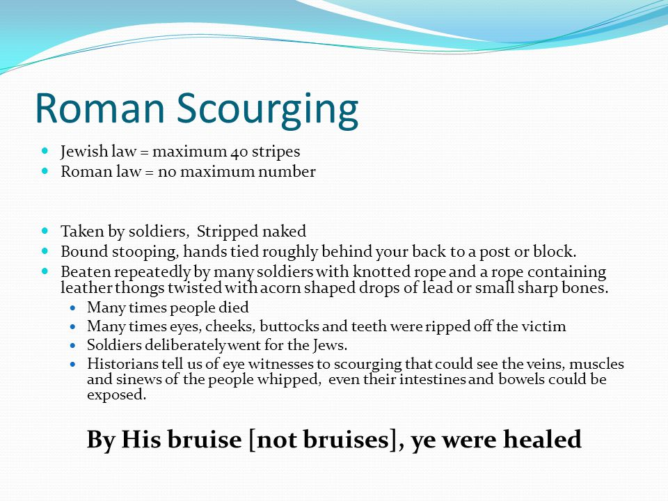 Roman Scourging Jewish law = maximum 40 stripes Roman law = no maximum number Taken by soldiers, Stripped naked Bound stooping, hands tied roughly behind your back to a post or block.