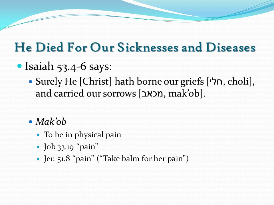 He Died For Our Sicknesses and Diseases Isaiah 53.4-6 says: Surely He [Christ] hath borne our griefs [ חלי, choli], and carried our sorrows [ מכאב, ma