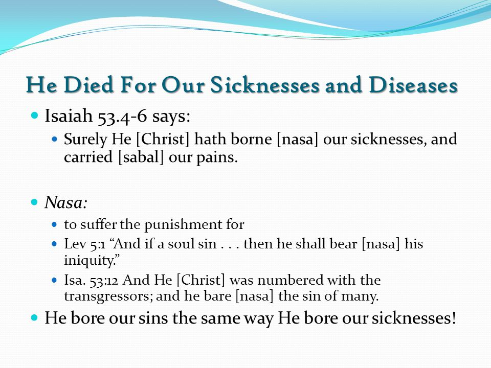 He Died For Our Sicknesses and Diseases Isaiah 53.4-6 says: Surely He [Christ] hath borne [nasa] our sicknesses, and carried [sabal] our pains.