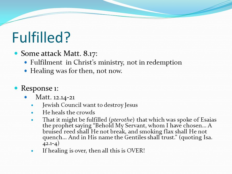 Fulfilled? Some attack Matt. 8.17: Fulfilment in Christ's ministry, not in redemption Healing was for then, not now. Response 1: Matt. 12.14-21 Jewish
