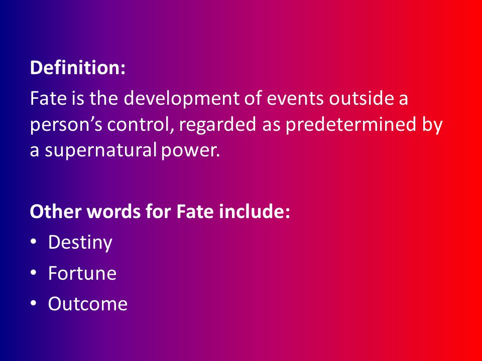 Definition: Fate is the development of events outside a person's control, regarded as predetermined by a supernatural power. Other words for Fate incl