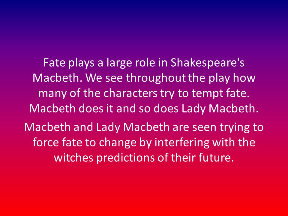 Fate plays a large role in Shakespeare's Macbeth. We see throughout the play how many of the characters try to tempt fate. Macbeth does it and so does